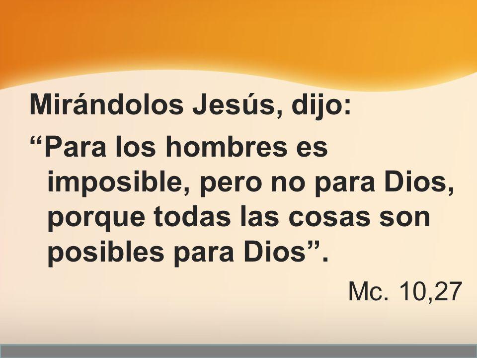 Mirándolos Jesús, dijo: Para los hombres es imposible, pero no para Dios, porque todas las cosas son posibles para Dios. Mc. 10,27