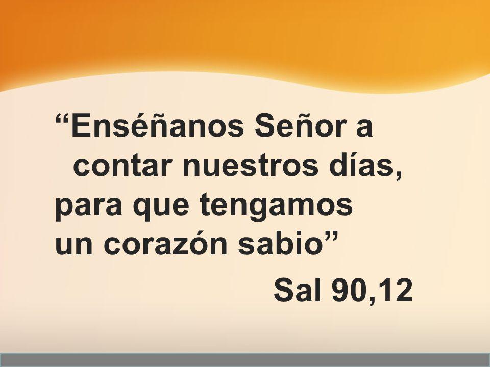 Enséñanos Señor a contar nuestros días, para que tengamos un corazón sabio Sal 90,12