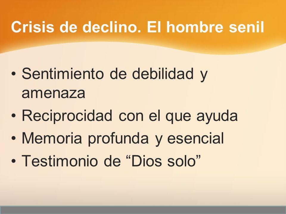 Sentimiento de debilidad y amenaza Reciprocidad con el que ayuda Memoria profunda y esencial Testimonio de Dios solo Crisis de declino. El hombre seni