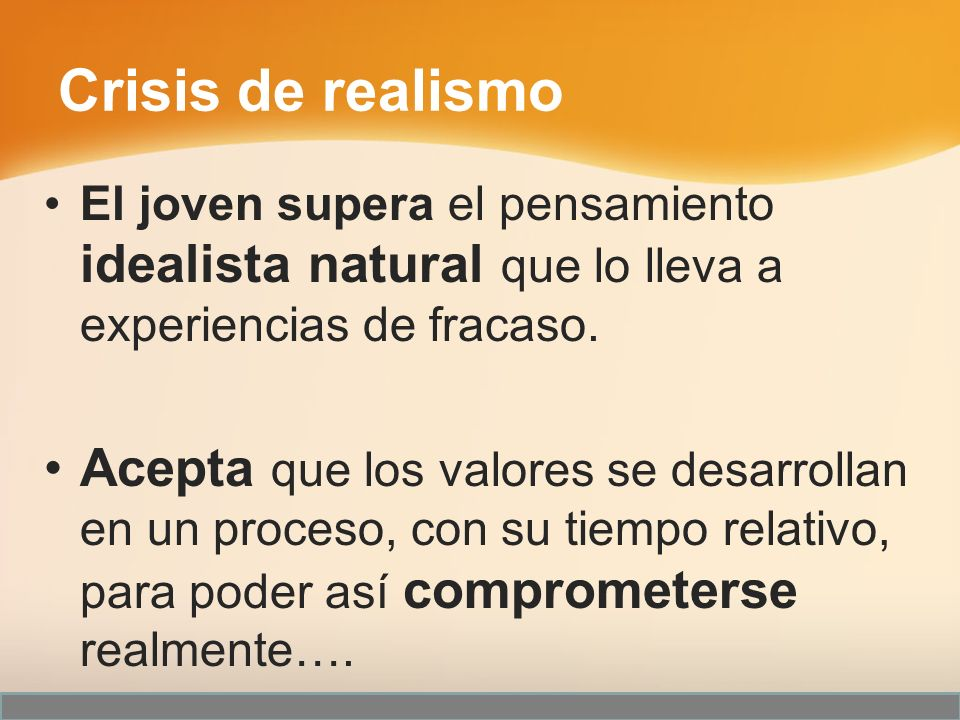 Crisis de realismo El joven supera el pensamiento idealista natural que lo lleva a experiencias de fracaso. Acepta que los valores se desarrollan en u