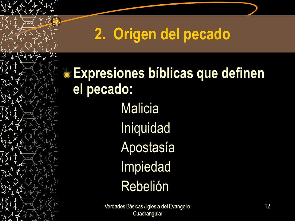 Verdades Básicas / Iglesia del Evangelio Cuadrangular 12 2. Origen del pecado Expresiones bíblicas que definen el pecado: Malicia Iniquidad Apostasía