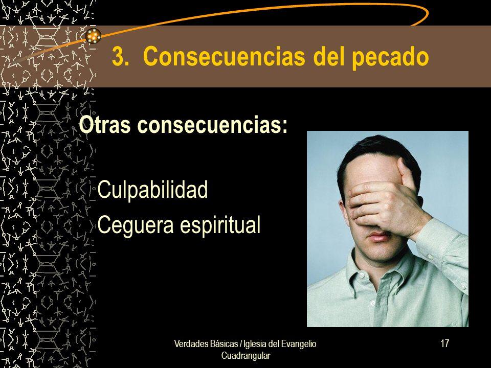 Verdades Básicas / Iglesia del Evangelio Cuadrangular 17 3. Consecuencias del pecado Otras consecuencias: Culpabilidad Ceguera espiritual