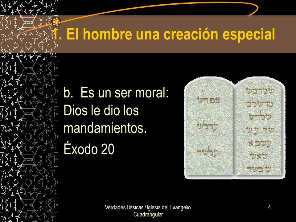 Verdades Básicas / Iglesia del Evangelio Cuadrangular 4 1. El hombre una creación especial b. Es un ser moral: Dios le dio los mandamientos. Éxodo 20