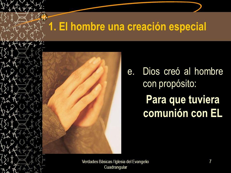 Verdades Básicas / Iglesia del Evangelio Cuadrangular 7 1. El hombre una creación especial e.Dios creó al hombre con propósito: Para que tuviera comun