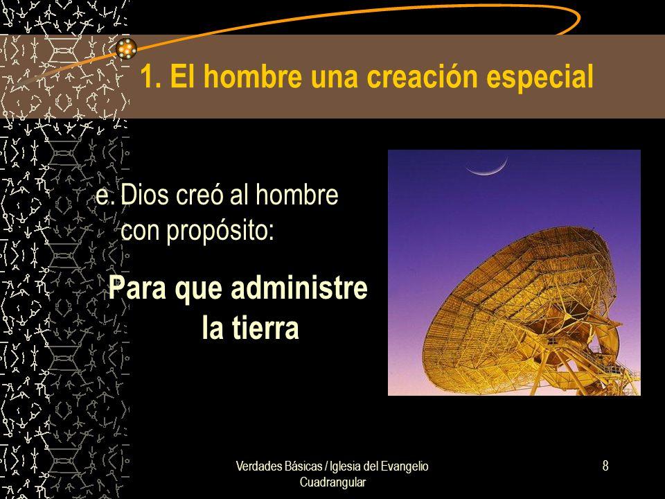 Verdades Básicas / Iglesia del Evangelio Cuadrangular 8 1. El hombre una creación especial e.Dios creó al hombre con propósito: Para que administre la