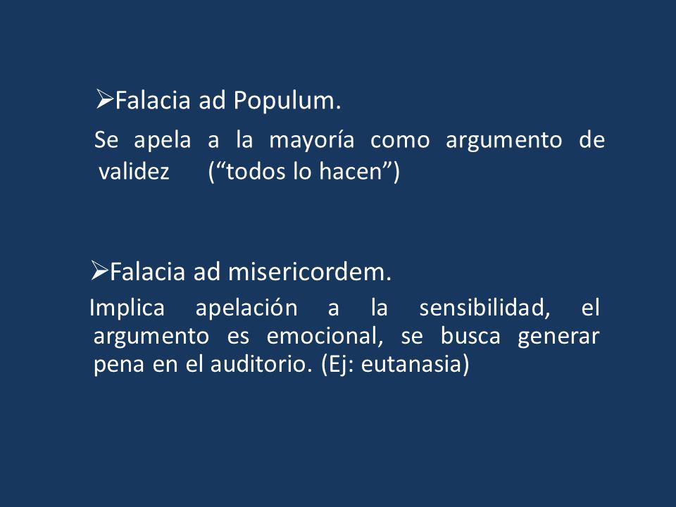 Falacia ad Populum. Se apela a la mayoría como argumento de validez (todos lo hacen) Falacia ad misericordem. Implica apelación a la sensibilidad, el