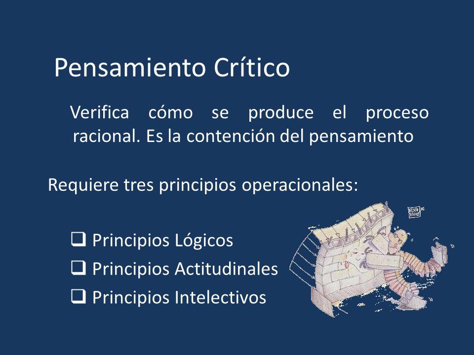 Pensamiento Crítico Verifica cómo se produce el proceso racional. Es la contención del pensamiento Requiere tres principios operacionales: Principios
