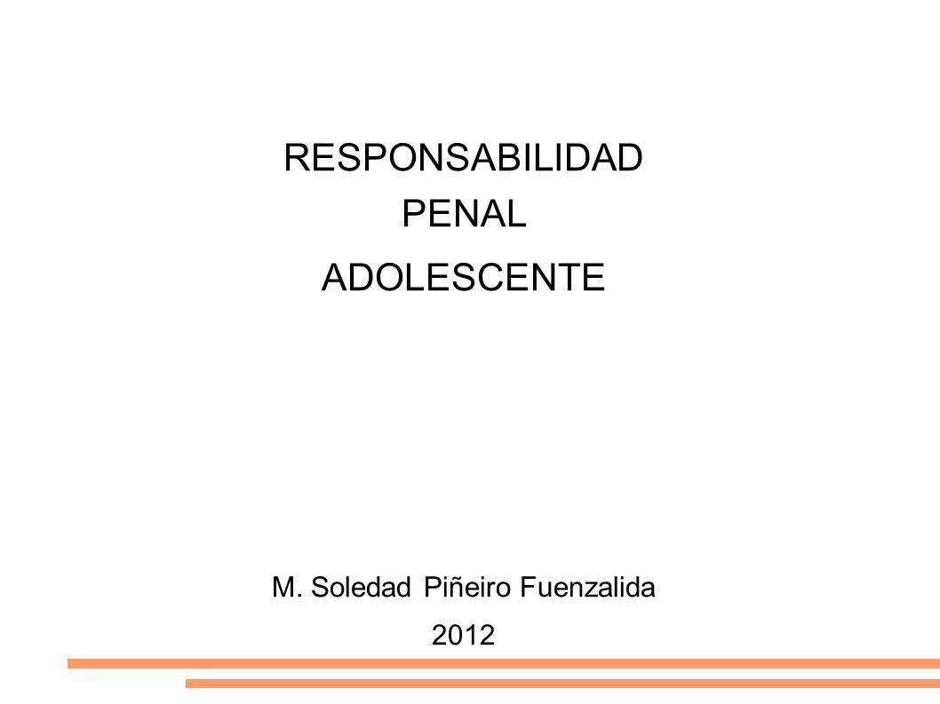 RESPONSABILIDAD PENAL ADOLESCENTE M. Soledad Piñeiro Fuenzalida 2012