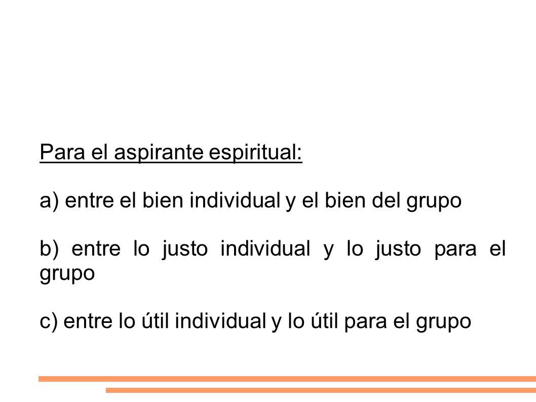 Para el aspirante espiritual: a) entre el bien individual y el bien del grupo b) entre lo justo individual y lo justo para el grupo c) entre lo útil i