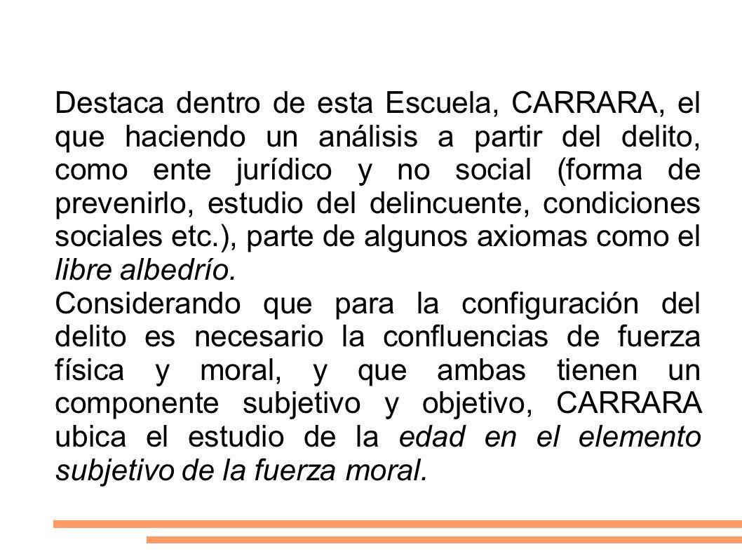 Destaca dentro de esta Escuela, CARRARA, el que haciendo un análisis a partir del delito, como ente jurídico y no social (forma de prevenirlo, estudio