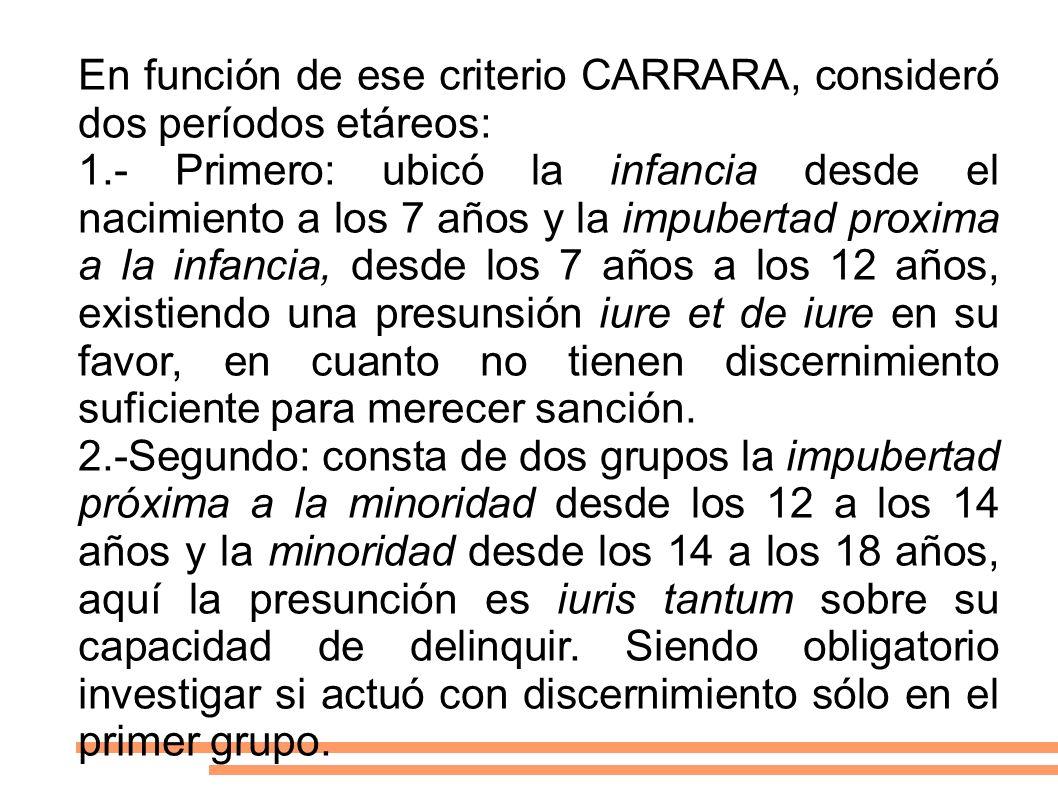 En función de ese criterio CARRARA, consideró dos períodos etáreos: 1.- Primero: ubicó la infancia desde el nacimiento a los 7 años y la impubertad pr