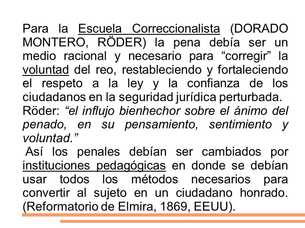 Para la Escuela Correccionalista (DORADO MONTERO, RÖDER) la pena debía ser un medio racional y necesario para corregir la voluntad del reo, restableci