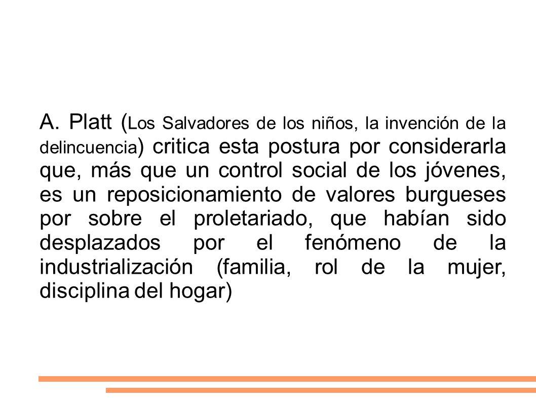 A. Platt ( Los Salvadores de los niños, la invención de la delincuencia ) critica esta postura por considerarla que, más que un control social de los