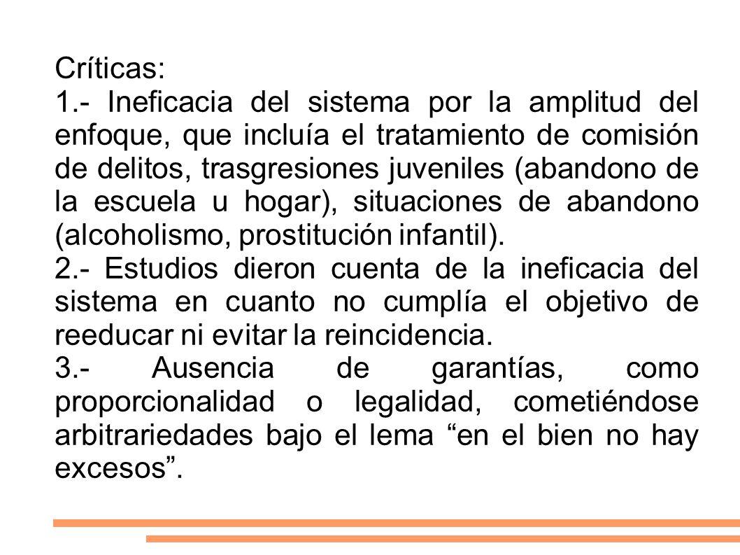 Críticas: 1.- Ineficacia del sistema por la amplitud del enfoque, que incluía el tratamiento de comisión de delitos, trasgresiones juveniles (abandono