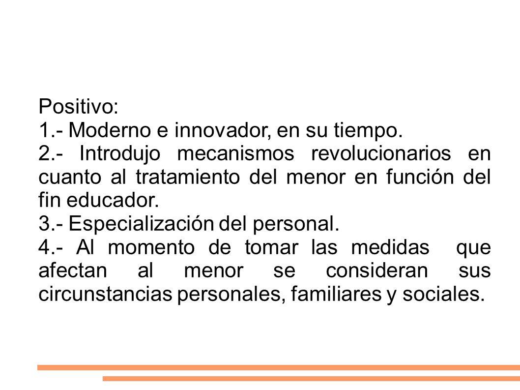 Positivo: 1.- Moderno e innovador, en su tiempo. 2.- Introdujo mecanismos revolucionarios en cuanto al tratamiento del menor en función del fin educad