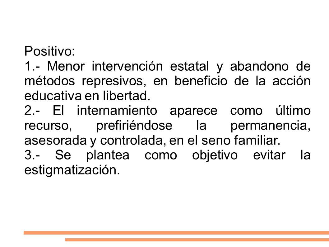 Positivo: 1.- Menor intervención estatal y abandono de métodos represivos, en beneficio de la acción educativa en libertad. 2.- El internamiento apare