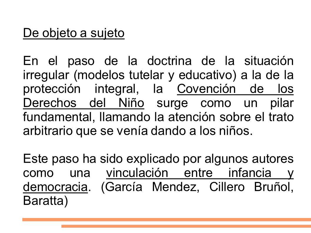 De objeto a sujeto En el paso de la doctrina de la situación irregular (modelos tutelar y educativo) a la de la protección integral, la Covención de l