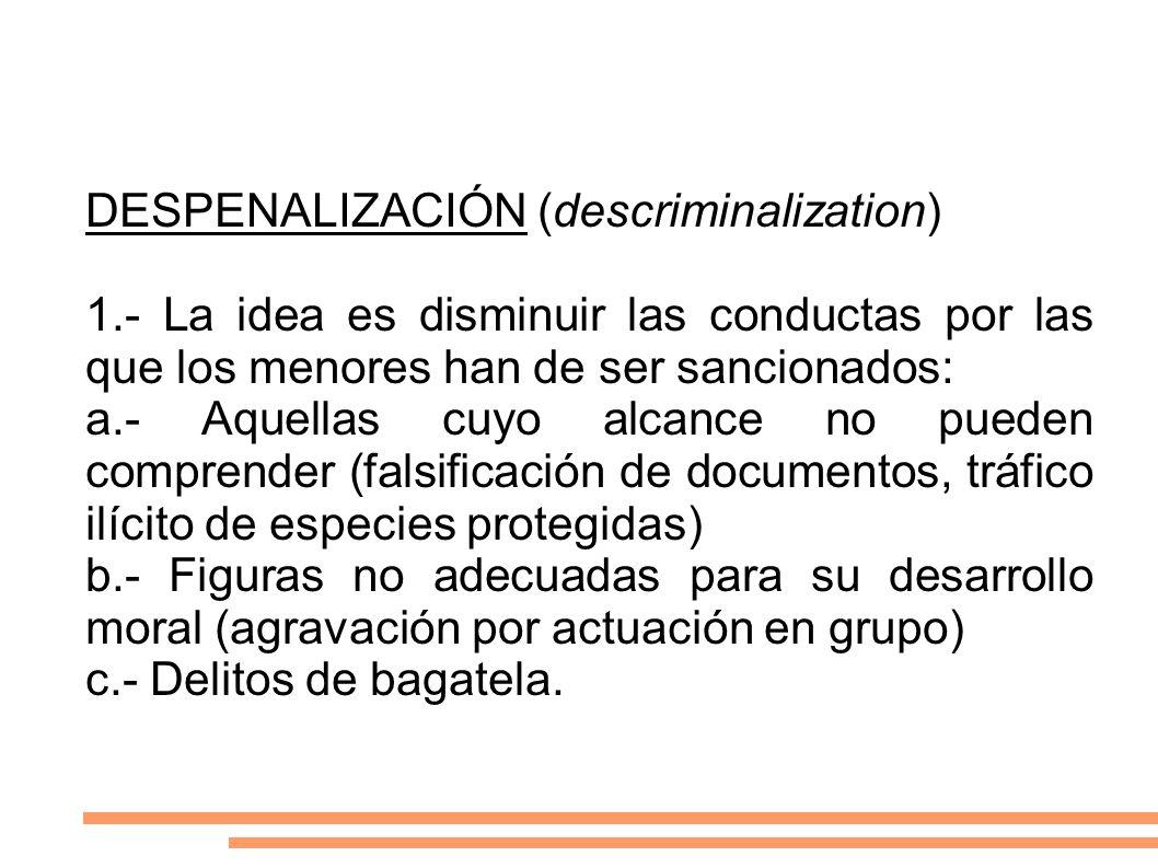 DESPENALIZACIÓN (descriminalization) 1.- La idea es disminuir las conductas por las que los menores han de ser sancionados: a.- Aquellas cuyo alcance