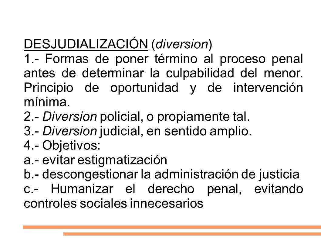 DESJUDIALIZACIÓN (diversion) 1.- Formas de poner término al proceso penal antes de determinar la culpabilidad del menor. Principio de oportunidad y de