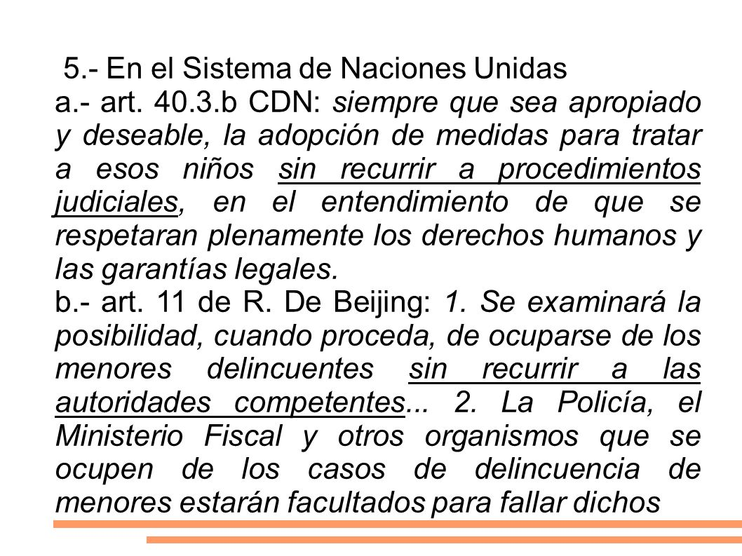 5.- En el Sistema de Naciones Unidas a.- art. 40.3.b CDN: siempre que sea apropiado y deseable, la adopción de medidas para tratar a esos niños sin re