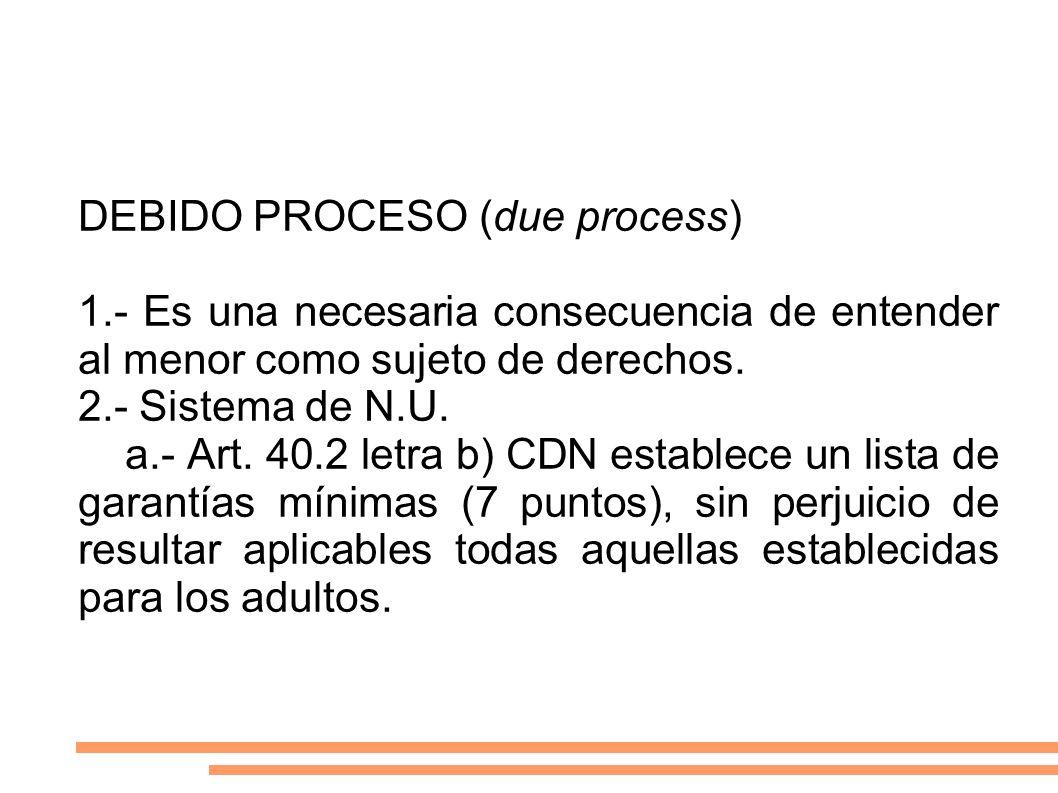 DEBIDO PROCESO (due process) 1.- Es una necesaria consecuencia de entender al menor como sujeto de derechos. 2.- Sistema de N.U. a.- Art. 40.2 letra b