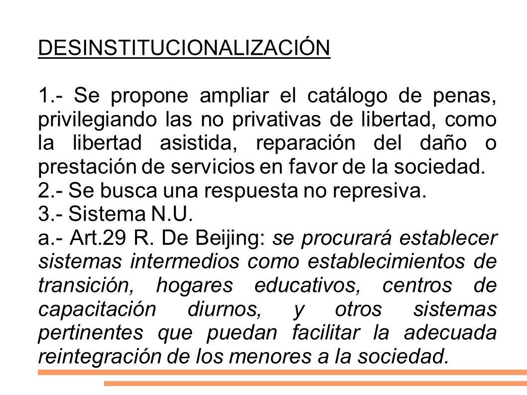 DESINSTITUCIONALIZACIÓN 1.- Se propone ampliar el catálogo de penas, privilegiando las no privativas de libertad, como la libertad asistida, reparació