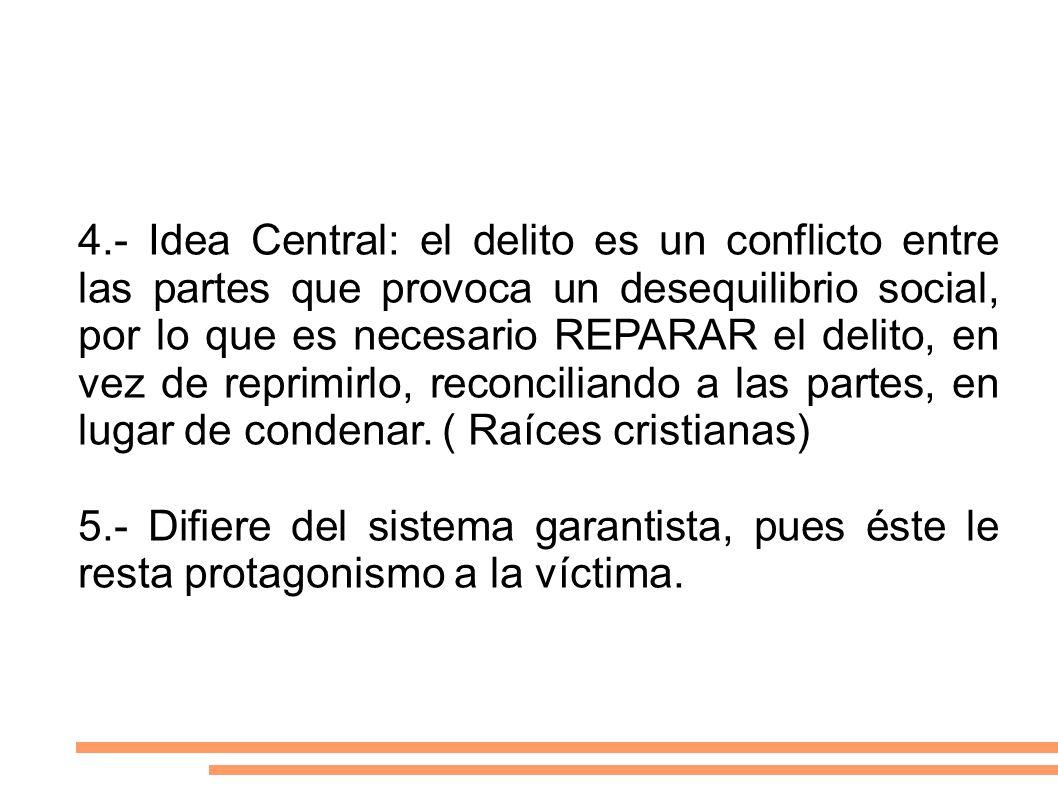 4.- Idea Central: el delito es un conflicto entre las partes que provoca un desequilibrio social, por lo que es necesario REPARAR el delito, en vez de