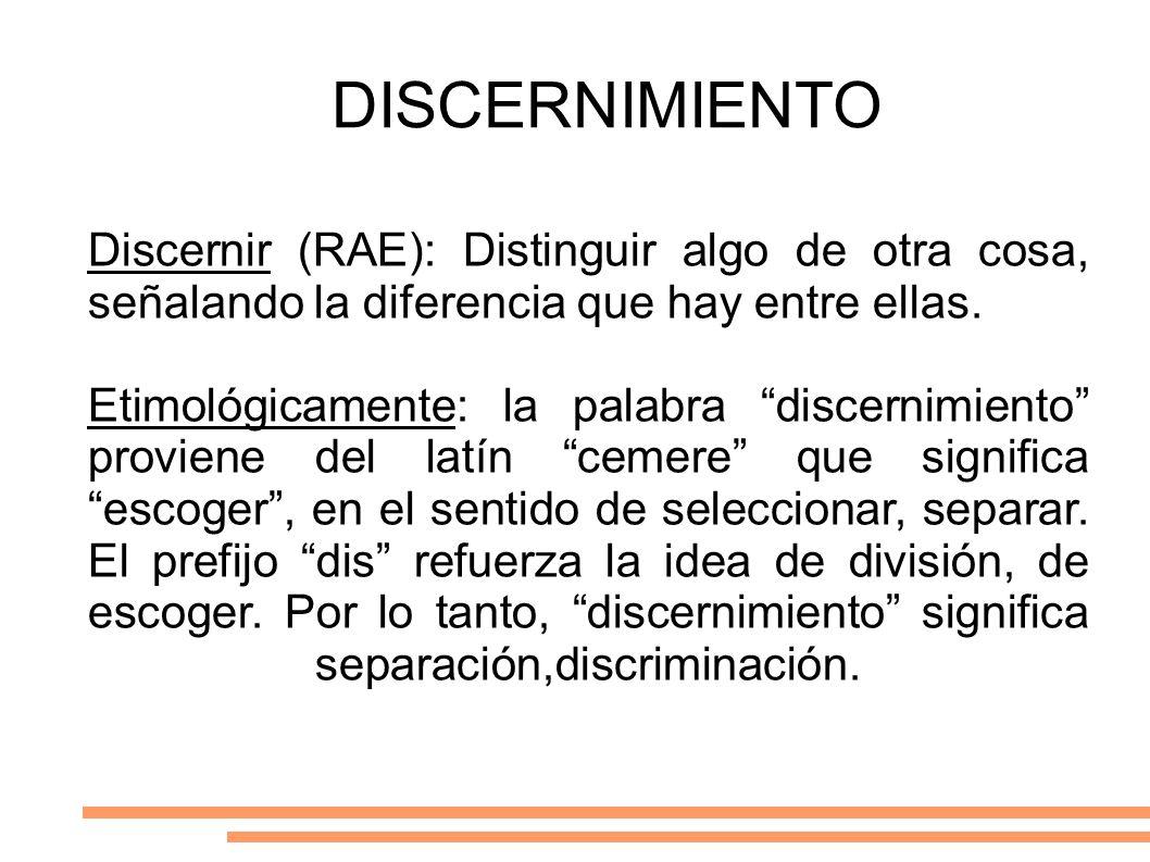 DISCERNIMIENTO Discernir (RAE): Distinguir algo de otra cosa, señalando la diferencia que hay entre ellas. Etimológicamente: la palabra discernimiento