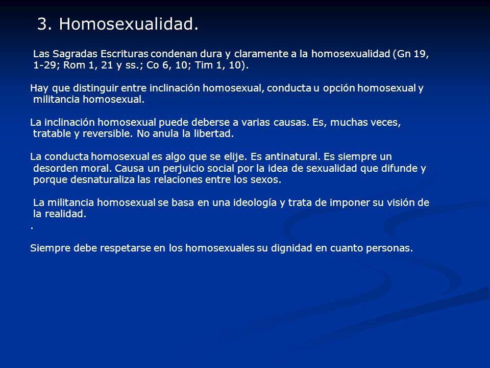Las Sagradas Escrituras condenan dura y claramente a la homosexualidad (Gn 19, 1-29; Rom 1, 21 y ss.; Co 6, 10; Tim 1, 10). Hay que distinguir entre i