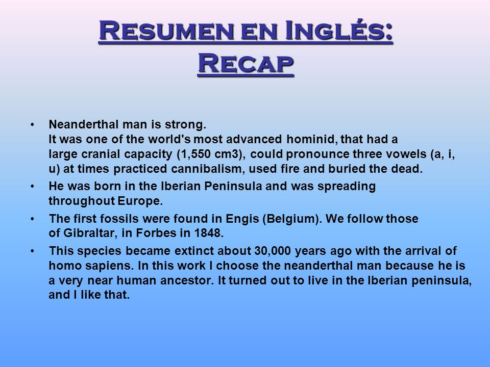 Resumen en Inglés: Recap Neanderthal man is strong. It was one of the world's most advanced hominid, that had a large cranial capacity (1,550 cm3), co