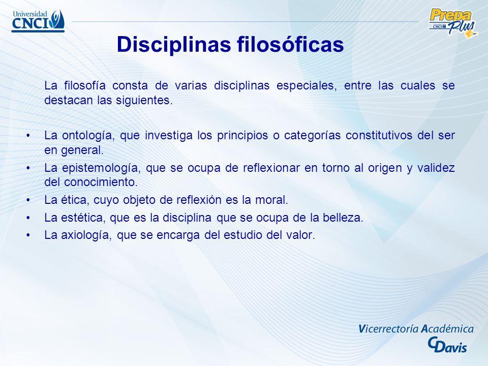 La filosofía consta de varias disciplinas especiales, entre las cuales se destacan las siguientes. La ontología, que investiga los principios o catego
