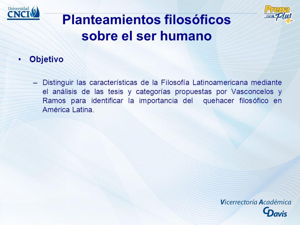 Objetivo –Distinguir las características de la Filosofía Latinoamericana mediante el análisis de las tesis y categorías propuestas por Vasconcelos y Ramos para identificar la importancia del quehacer filosófico en América Latina.