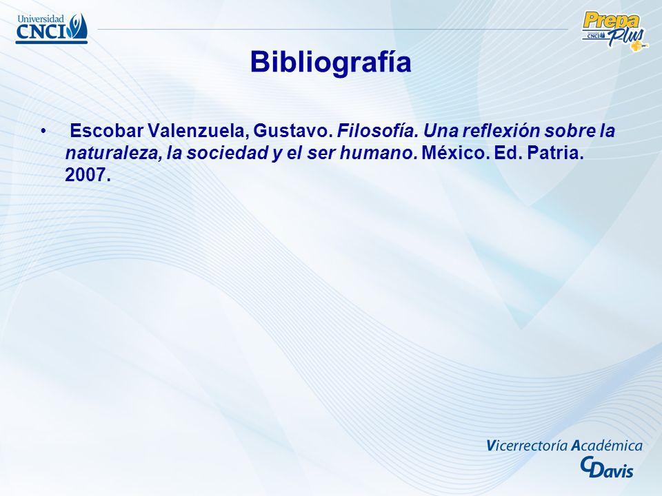 Bibliografía Escobar Valenzuela, Gustavo. Filosofía. Una reflexión sobre la naturaleza, la sociedad y el ser humano. México. Ed. Patria. 2007.