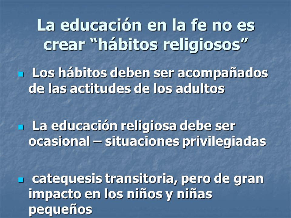 La educación en la fe no es crear hábitos religiosos Los hábitos deben ser acompañados de las actitudes de los adultos Los hábitos deben ser acompañad