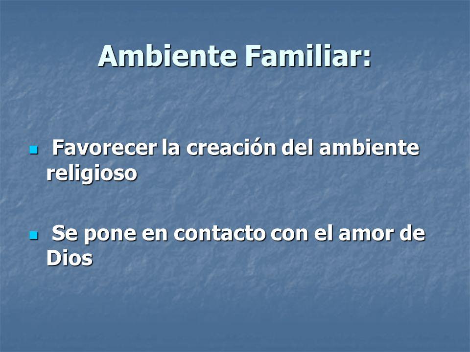 Ambiente Familiar: Favorecer la creación del ambiente religioso Favorecer la creación del ambiente religioso Se pone en contacto con el amor de Dios S