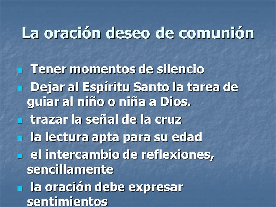 La oración deseo de comunión Tener momentos de silencio Tener momentos de silencio Dejar al Espíritu Santo la tarea de guiar al niño o niña a Dios. De