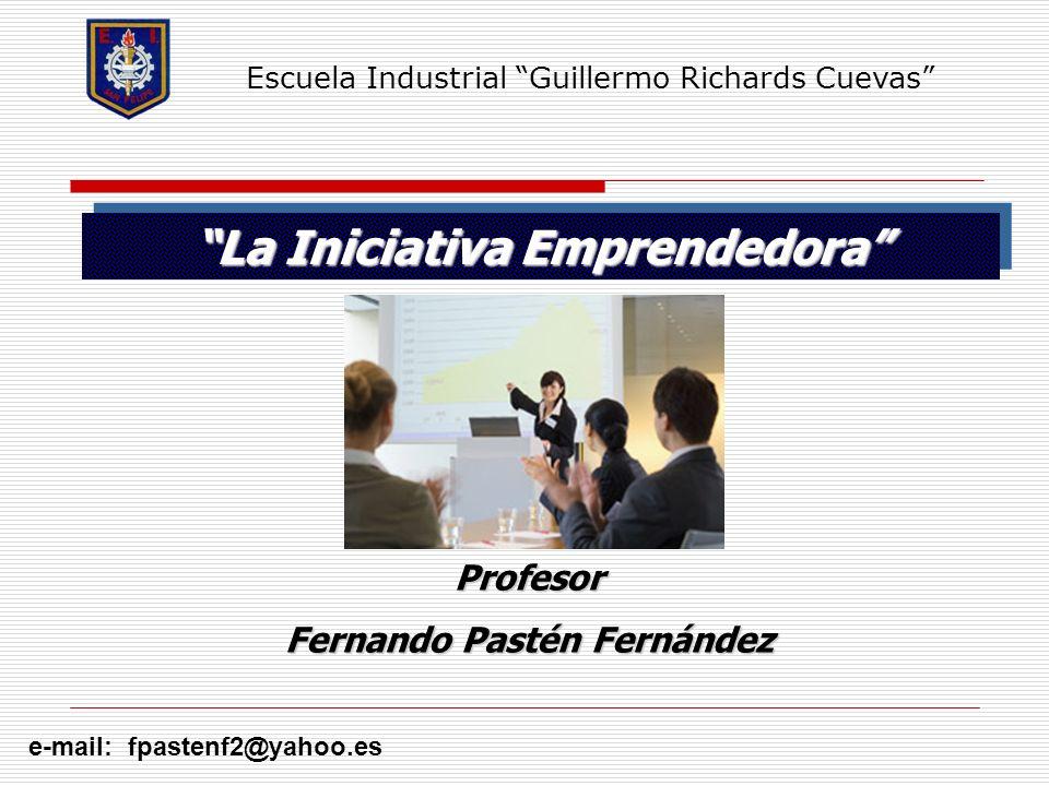 La Iniciativa Emprendedora e-mail: fpastenf2@yahoo.es Profesor Fernando Pastén Fernández Escuela Industrial Guillermo Richards Cuevas