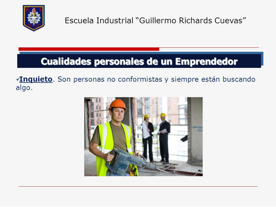 Cualidades personales de un Emprendedor Escuela Industrial Guillermo Richards Cuevas Inquieto. Son personas no conformistas y siempre están buscando a