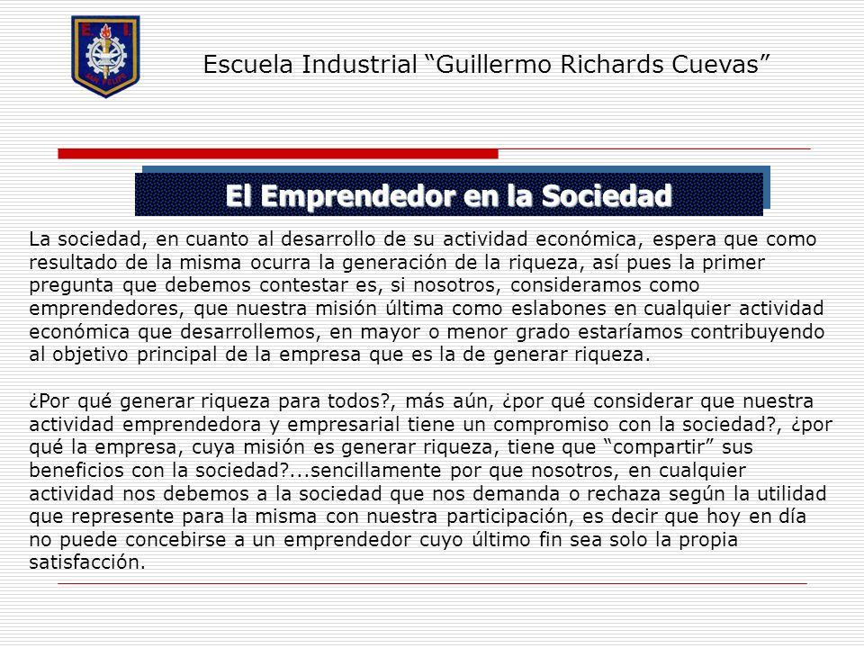 El Emprendedor en la Sociedad Escuela Industrial Guillermo Richards Cuevas La sociedad, en cuanto al desarrollo de su actividad económica, espera que