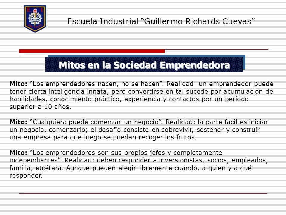 Mitos en la Sociedad Emprendedora Escuela Industrial Guillermo Richards Cuevas Mito: Los emprendedores nacen, no se hacen. Realidad: un emprendedor pu