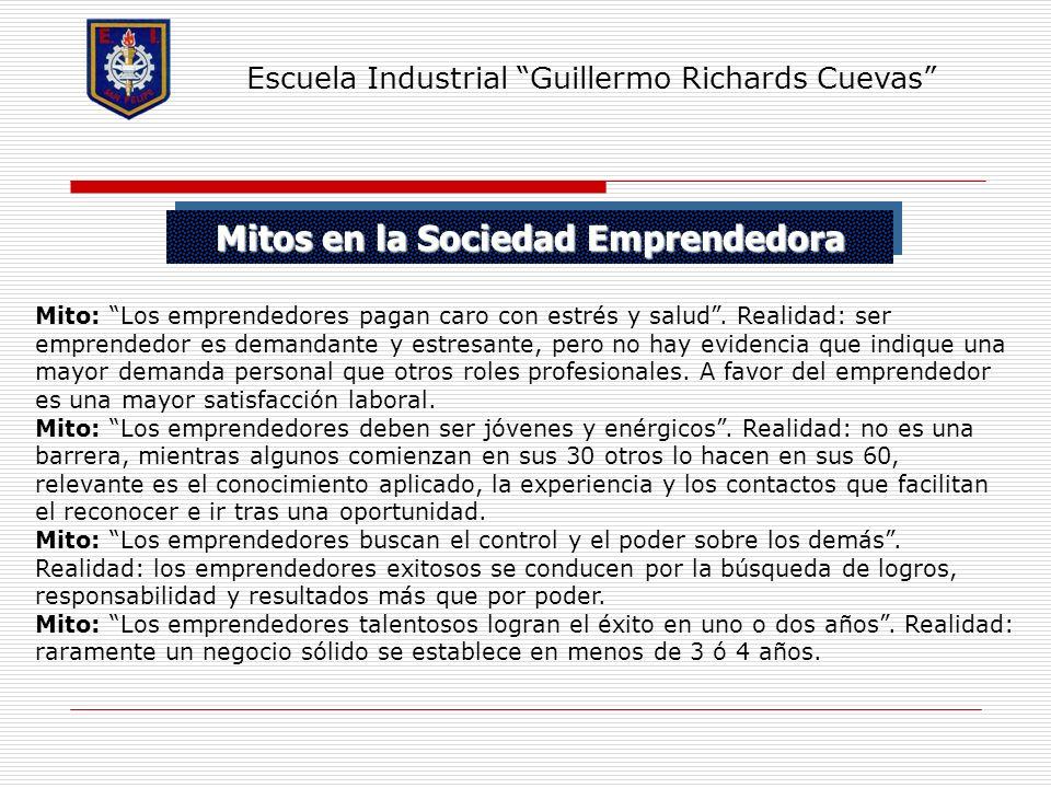 Mitos en la Sociedad Emprendedora Escuela Industrial Guillermo Richards Cuevas Mito: Los emprendedores pagan caro con estrés y salud. Realidad: ser em