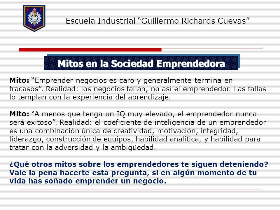 Mitos en la Sociedad Emprendedora Escuela Industrial Guillermo Richards Cuevas Mito: Emprender negocios es caro y generalmente termina en fracasos. Re