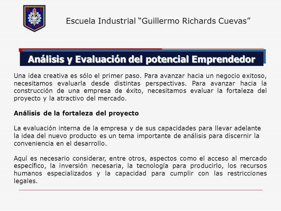 Análisis y Evaluación del potencial Emprendedor Escuela Industrial Guillermo Richards Cuevas Una idea creativa es sólo el primer paso. Para avanzar ha