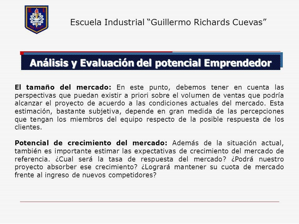 Análisis y Evaluación del potencial Emprendedor Escuela Industrial Guillermo Richards Cuevas El tamaño del mercado: En este punto, debemos tener en cu