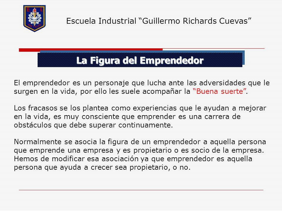 La Figura del Emprendedor Escuela Industrial Guillermo Richards Cuevas El emprendedor es un personaje que lucha ante las adversidades que le surgen en
