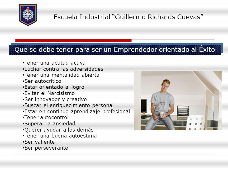 Que se debe tener para ser un Emprendedor orientado al Éxito Escuela Industrial Guillermo Richards Cuevas Tener una actitud activa Luchar contra las a