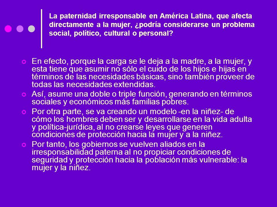 La paternidad irresponsable en América Latina, que afecta directamente a la mujer, ¿podría considerarse un problema social, político, cultural o perso