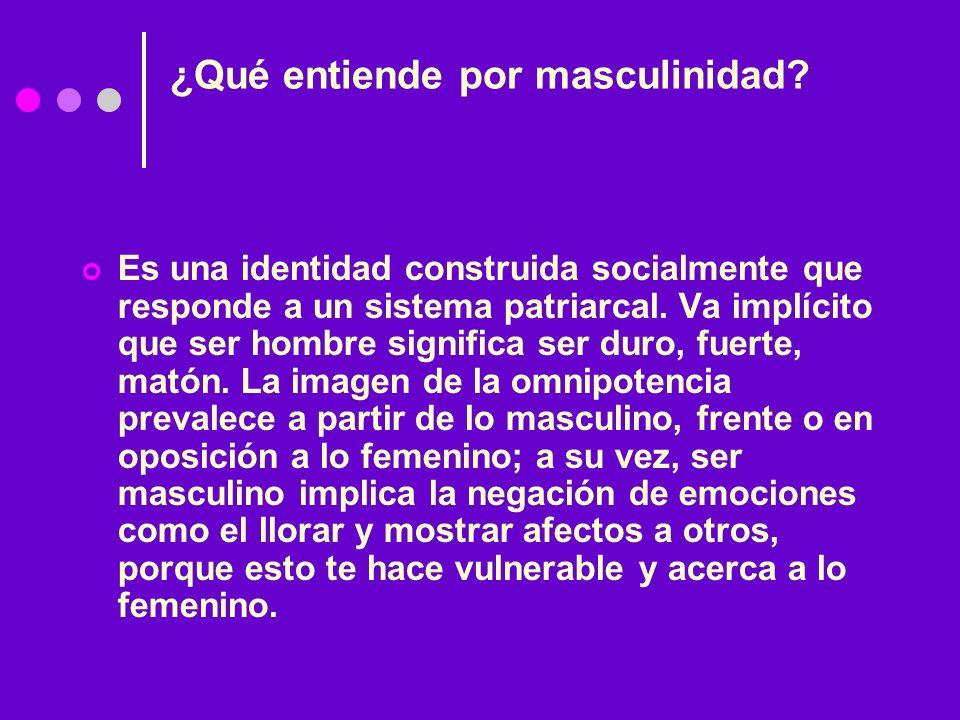 ¿Qué entiende por masculinidad? Es una identidad construida socialmente que responde a un sistema patriarcal. Va implícito que ser hombre significa se