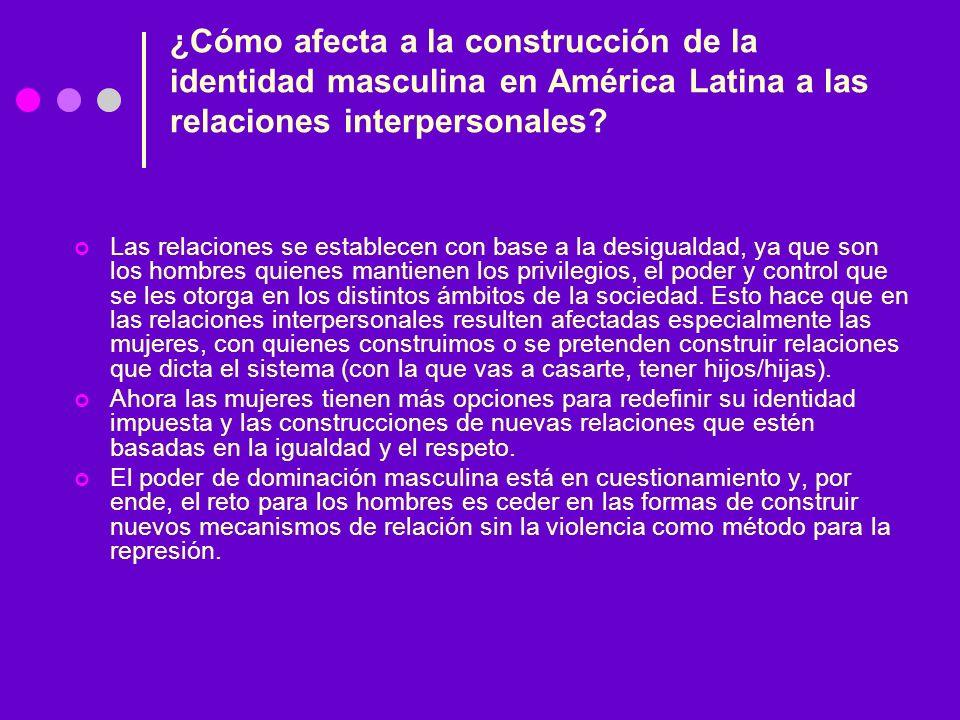 ¿Cómo afecta a la construcción de la identidad masculina en América Latina a las relaciones interpersonales? Las relaciones se establecen con base a l