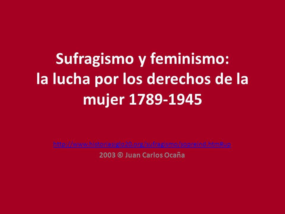 Sufragismo y feminismo: la lucha por los derechos de la mujer 1789-1945 http://www.historiasiglo20.org/sufragismo/sopreind.htm#up 2003 © Juan Carlos Ocaña